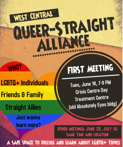 Promotion for the West Central Queer-Straight Alliance. First meeting on June 18 at the Crisis Centre Day Treatment Centre. Who? LGBTQ+ Individuals, Friends & Family, Straight Allies. Just wanna learn more? A Safe space to discuss and learn about LGBTQ+ topics.