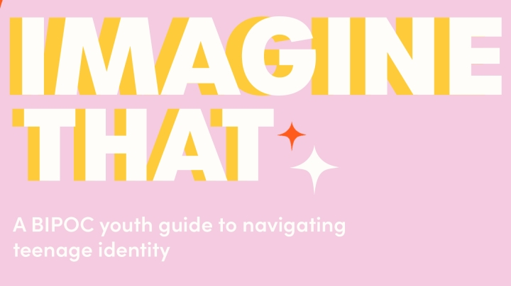 text reads imagine that: a BIPOC youth guide to navigating teenage identity. Graphics are in bright, energizing yellow and pink colours.